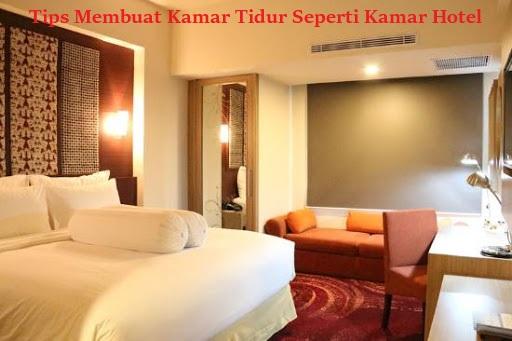 Tips Membuat Kamar Tidur Seperti Kamar Hotel